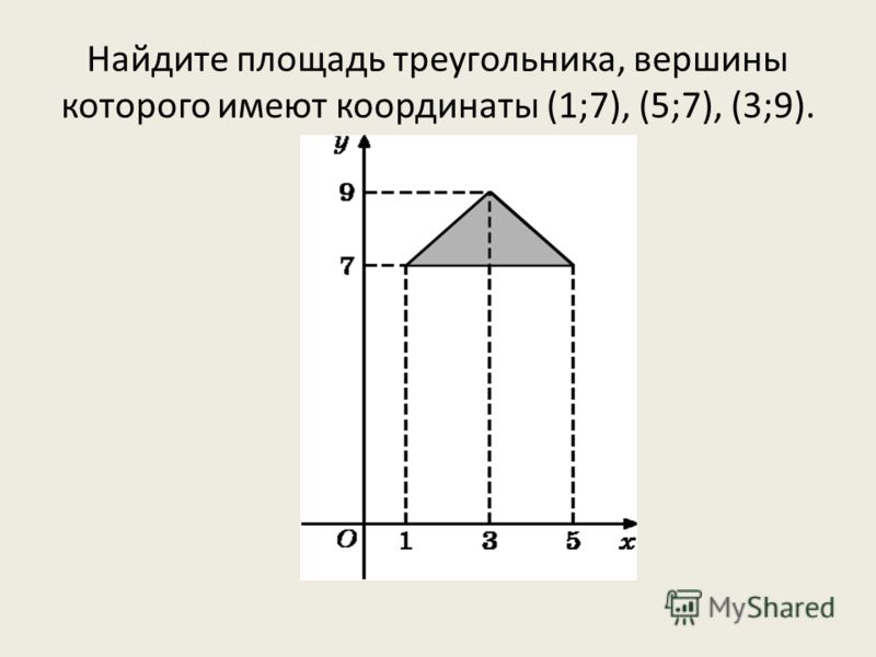 Найдите площадь треугольника, вершины которого имеют координаты (1;7), (5;7), (3;9).