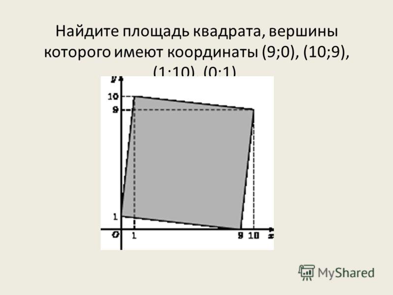 Найдите площадь квадрата, вершины которого имеют координаты (9;0), (10;9), (1;10), (0;1).