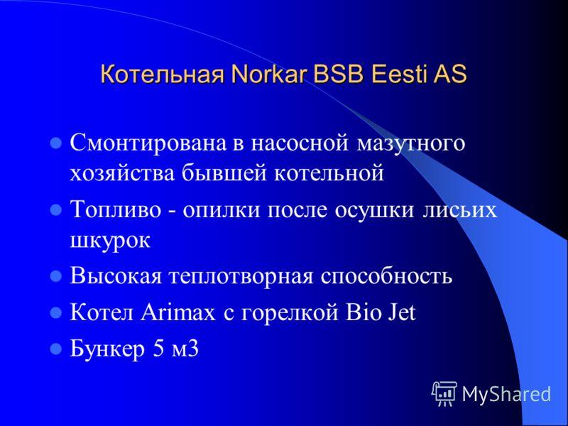 Котельная Norkar BSB Eesti AS Смонтирована в насосной мазутного хозяйства бывшей котельной Топливо - опилки после осушки лисьих шкурок Высокая теплотворная способность Котел Arimax с горелкой Bio Jet Бункер 5 м3