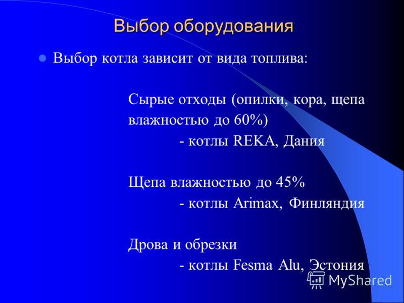 Выбор оборудования Выбор котла зависит от вида топлива: Сырые отходы (опилки, кора, щепа влажностью до 60%) - котлы REKA, Дания Щепа влажностью до 45% - котлы Arimax, Финляндия Дрова и обрезки - котлы Fesma Alu, Эстония