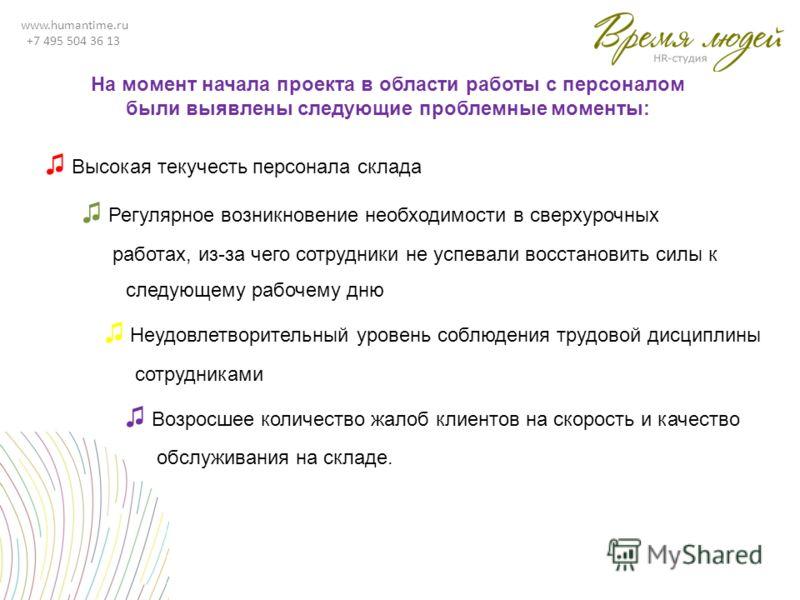 www.humantime.ru +7 495 504 36 13 Высокая текучесть персонала склада Регулярное возникновение необходимости в сверхурочных работах, из-за чего сотрудники не успевали восстановить силы к следующему рабочему дню Неудовлетворительный уровень соблюдения