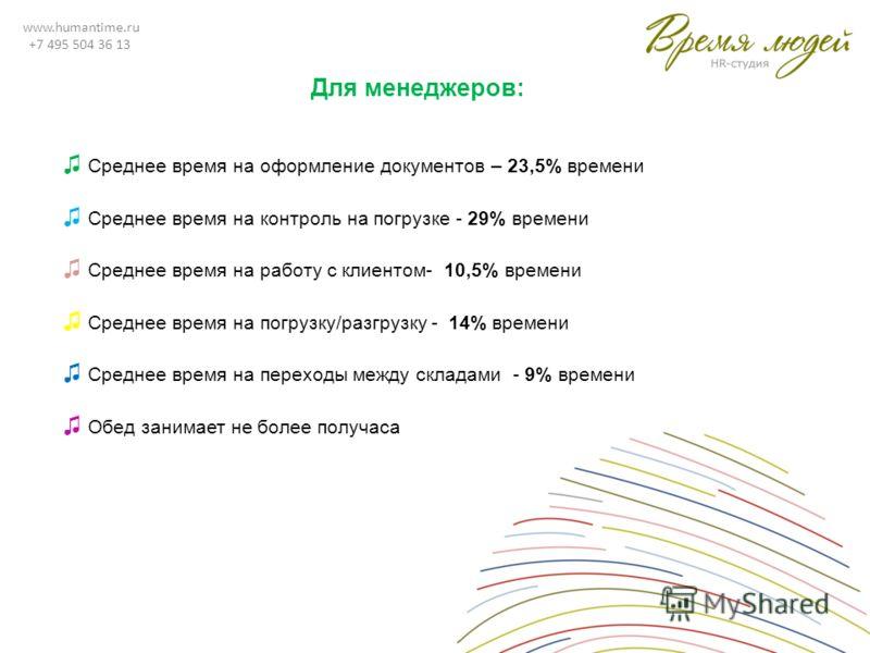 www.humantime.ru +7 495 504 36 13 Для менеджеров: Среднее время на оформление документов – 23,5% времени Среднее время на контроль на погрузке - 29% времени Среднее время на работу с клиентом- 10,5% времени Среднее время на погрузку/разгрузку - 14% в