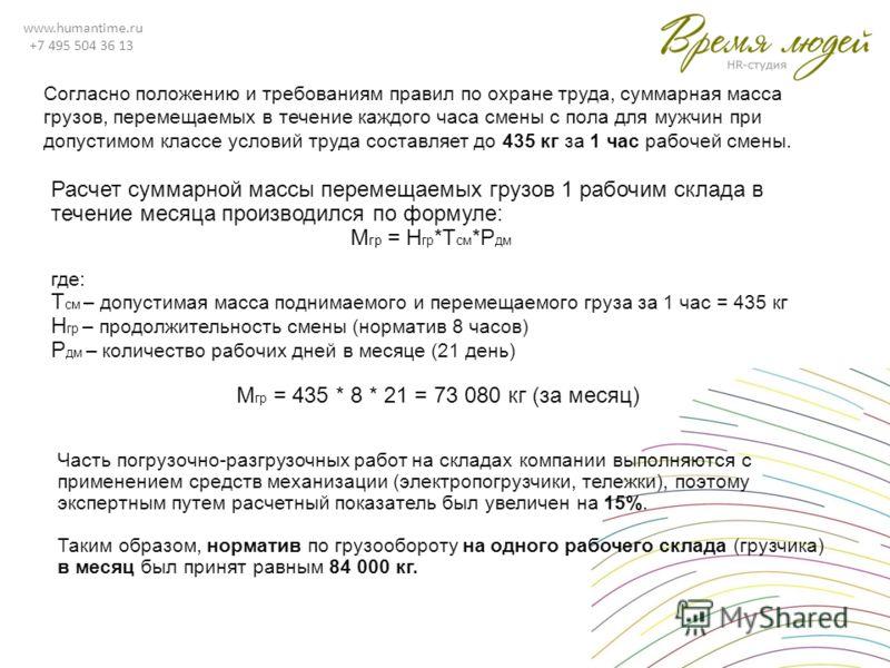 www.humantime.ru +7 495 504 36 13 Часть погрузочно-разгрузочных работ на складах компании выполняются с применением средств механизации (электропогрузчики, тележки), поэтому экспертным путем расчетный показатель был увеличен на 15%. Таким образом, но