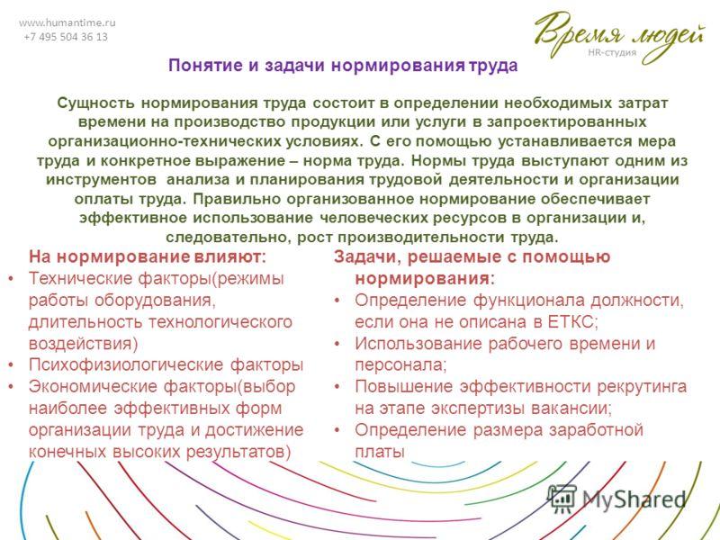 www.humantime.ru +7 495 504 36 13 Сущность нормирования труда состоит в определении необходимых затрат времени на производство продукции или услуги в запроектированных организационно-технических условиях. С его помощью устанавливается мера труда и ко