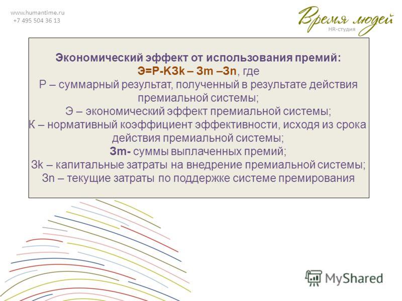 www.humantime.ru +7 495 504 36 13 Экономический эффект от использования премий: Э=Р-KЗk – Зm –Зn, где Р – суммарный результат, полученный в результате действия премиальной системы; Э – экономический эффект премиальной системы; К – нормативный коэффиц
