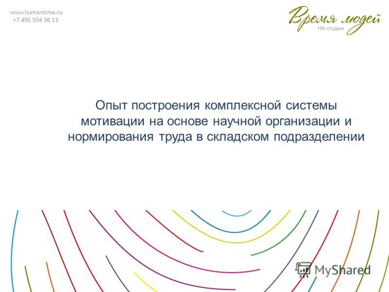 www.humantime.ru +7 495 504 36 13 Опыт построения комплексной системы мотивации на основе научной организации и нормирования труда в складском подразделении