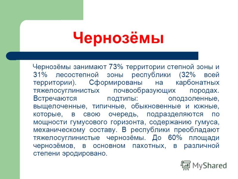 Чернозёмы Чернозёмы занимают 73% территории степной зоны и 31% лесостепной зоны республики (32% всей территории). Сформированы на карбонатных тяжелосуглинистых почвообразующих породах. Встречаются подтипы: оподзоленные, выщелоченные, типичные, обыкно