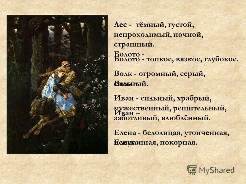 Лес - тёмный, густой, непроходимый, ночной, страшный. Болото - топкое, вязкое, глубокое. Волк - огромный, серый, сильный. Иван - сильный, храбрый, мужественный, решительный, заботливый, влюблённый. Елена - белолицая, утонченная, испуганная, покорная.