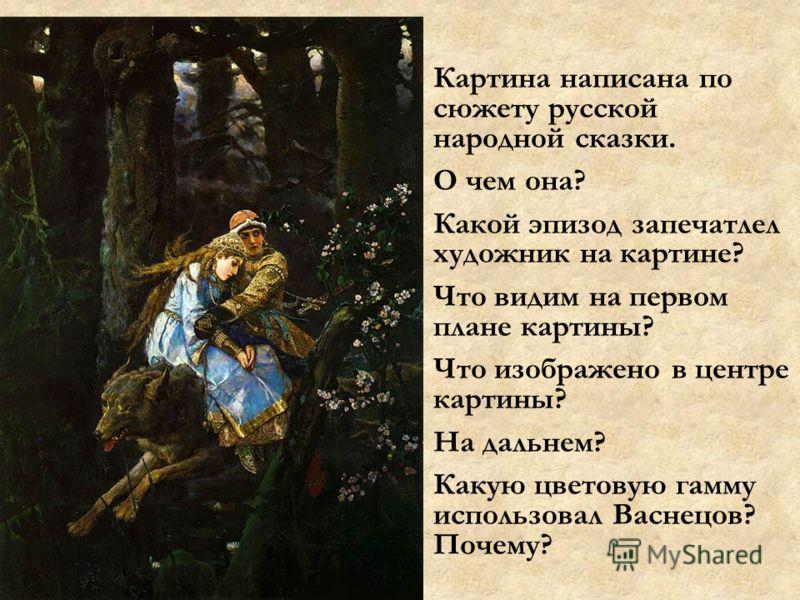 Картина написана по сюжету русской народной сказки. О чем она? Какой эпизод запечатлел художник на картине? Что видим на первом плане картины? Что изображено в центре картины? На дальнем? Какую цветовую гамму использовал Васнецов? Почему?