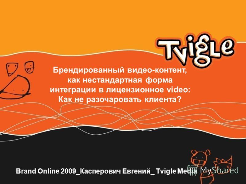 Brand Online 2009_Касперович Евгений_ Tvigle Media Брендированный видео-контент, как нестандартная форма интеграции в лицензионное video: Как не разочаровать клиента?
