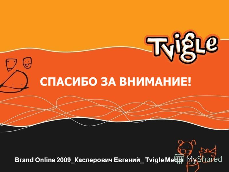 СПАСИБО ЗА ВНИМАНИЕ! Brand Online 2009_Касперович Евгений_ Tvigle Media