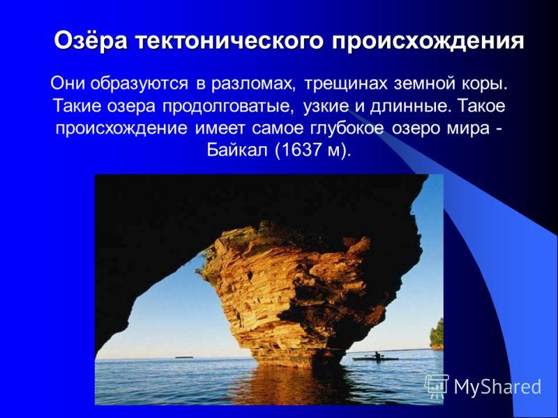 Озёра тектонического происхождения Озёра тектонического происхождения Они образуются в разломах, трещинах земной коры. Такие озера продолговатые, узкие и длинные. Такое происхождение имеет самое глубокое озеро мира - Байкал (1637 м).