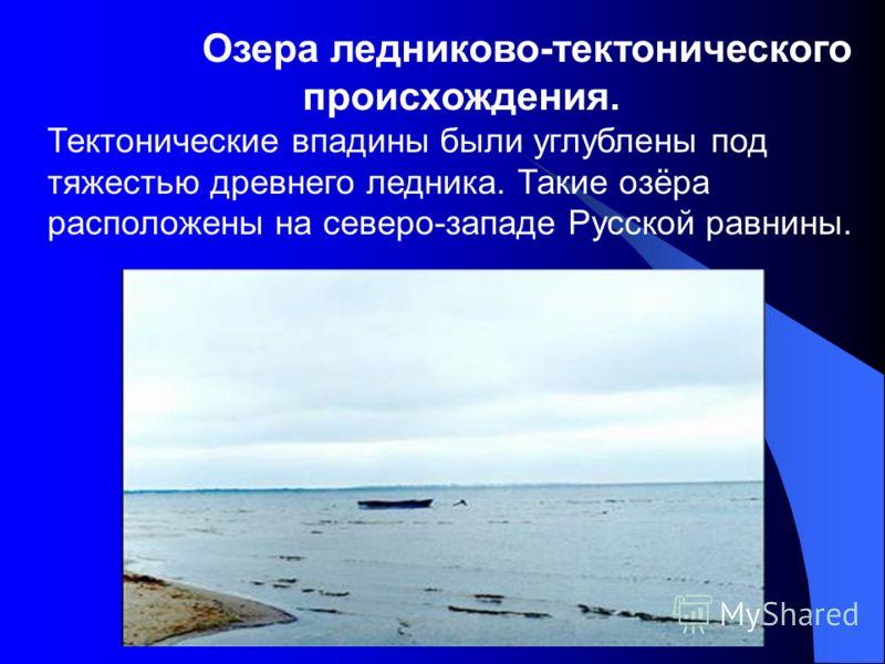 Озера ледниково-тектонического происхождения. Тектонические впадины были углублены под тяжестью древнего ледника. Такие озёра расположены на северо-западе Русской равнины.