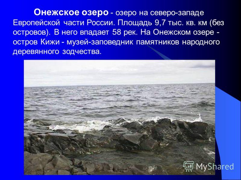 Онежское озеро - озеро на северо-западе Европейской части России. Площадь 9,7 тыс. кв. км (без островов). В него впадает 58 рек. На Онежском озере - остров Кижи - музей-заповедник памятников народного деревянного зодчества.