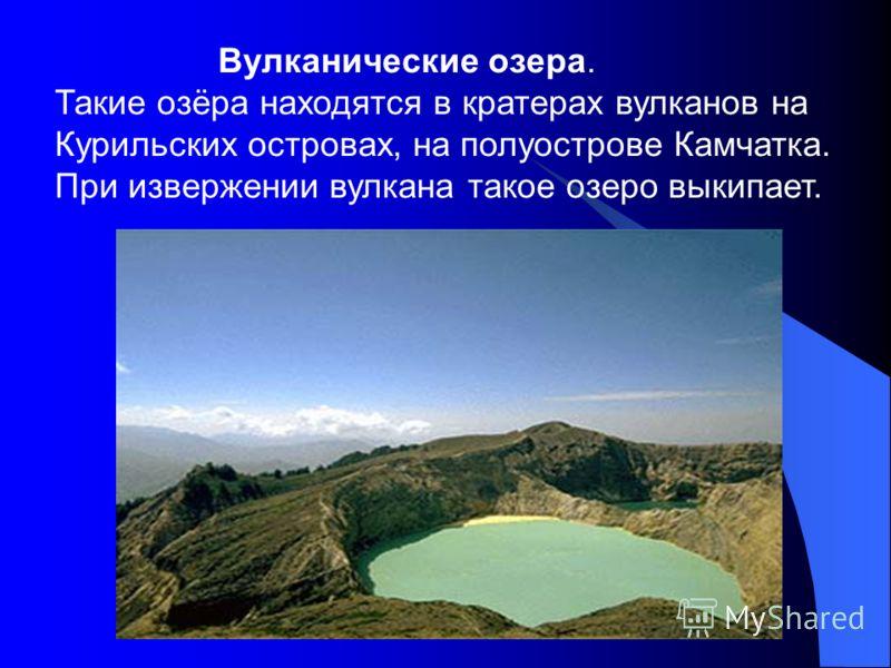 Вулканические озера. Такие озёра находятся в кратерах вулканов на Курильских островах, на полуострове Камчатка. При извержении вулкана такое озеро выкипает.