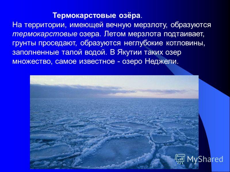 Термокарстовые озёра. На территории, имеющей вечную мерзлоту, образуются термокарстовые озера. Летом мерзлота подтаивает, грунты проседают, образуются неглубокие котловины, заполненные талой водой. В Якутии таких озер множество, самое известное - озе