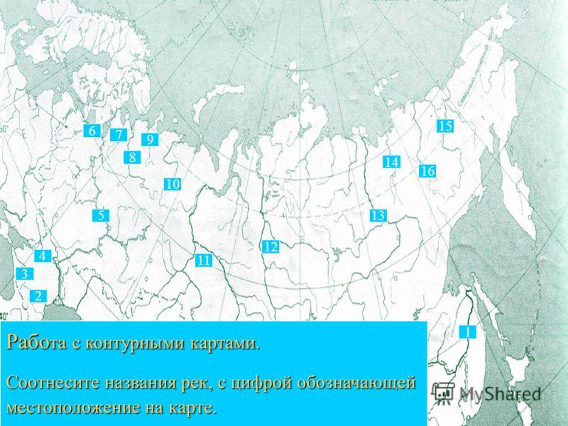 1 1 13 15 14 16 11 5 8 10 7 6 4 3 9 2 12 Рабо та с контурными картами. Соотнесите названия рек, с цифрой обозначающей Соотнесите названия рек, с цифрой обозначающей местоположение на карте.