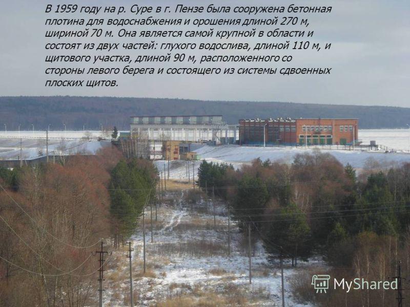 В 1959 году на р. Суре в г. Пензе была сооружена бетонная плотина для водоснабжения и орошения длиной 270 м, шириной 70 м. Она является самой крупной в области и состоят из двух частей: глухого водослива, длиной 110 м, и щитового участка, длиной 90 м