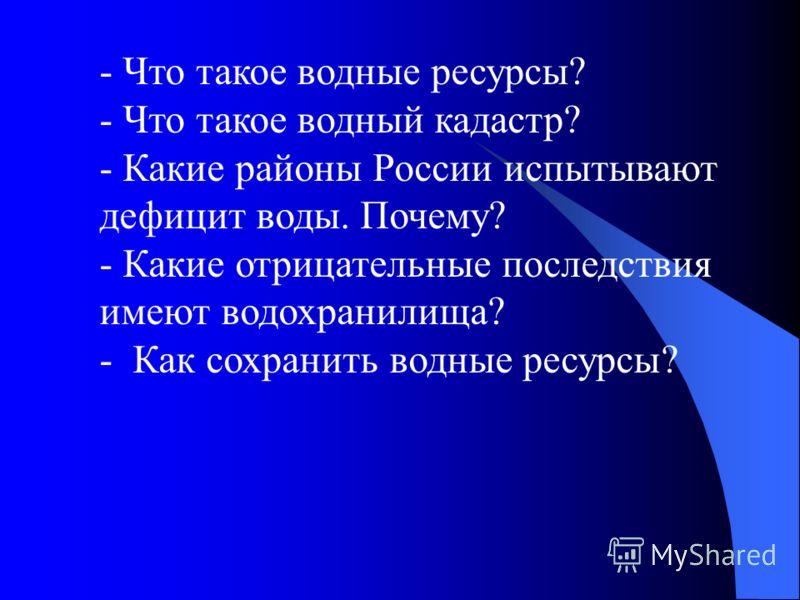- Что такое водные ресурсы? - Что такое водный кадастр? - Какие районы России испытывают дефицит воды. Почему? - Какие отрицательные последствия имеют водохранилища? - Как сохранить водные ресурсы?