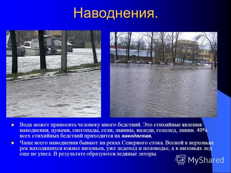 Наводнения. Вода может приносить человеку много бедствий. Это стихийные явления: наводнения, цунами, снегопады, сели, лавины, наледи, гололед, ливни. 40% всех стихийных бедствий приходится на наводнения. Чаще всего наводнения бывают на реках Северног