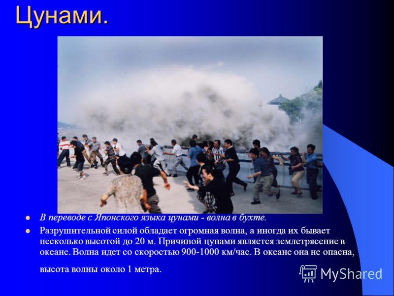 Цунами. В переводе с Японского языка цунами - волна в бухте. Разрушительной силой обладает огромная волна, а иногда их бывает несколько высотой до 20 м. Причиной цунами является землетрясение в океане. Волна идет со скоростью 900-1000 км/час. В океан