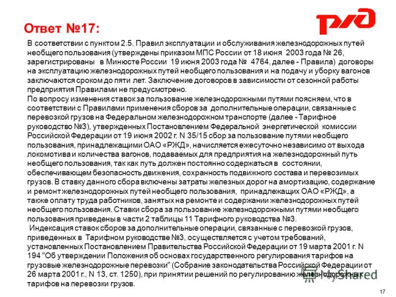 Ответ 17: В соответствии с пунктом 2.5. Правил эксплуатации и обслуживания железнодорожных путей необщего пользования (утверждены приказом МПС России от 18 июня 2003 года 26, зарегистрированы в Минюсте России 19 июня 2003 года 4764, далее - Правила)