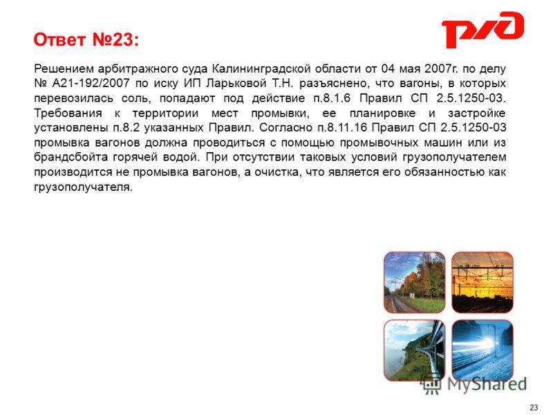 Ответ 23: 23 Решением арбитражного суда Калининградской области от 04 мая 2007г. по делу А21-192/2007 по иску ИП Ларьковой Т.Н. разъяснено, что вагоны, в которых перевозилась соль, попадают под действие п.8.1.6 Правил СП 2.5.1250-03. Требования к тер