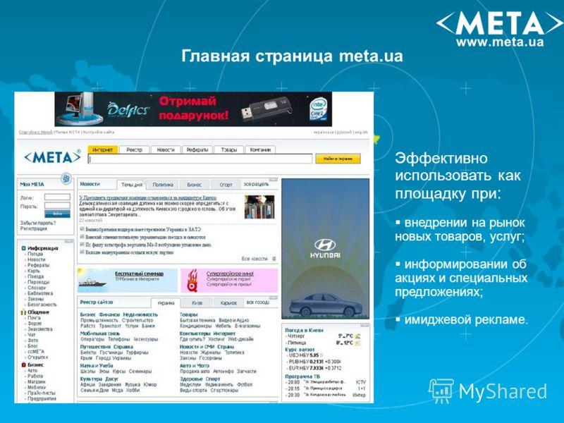 Главная страница meta.ua Эффективно использовать как площадку при : внедрении на рынок новых товаров, услуг; информировании об акциях и специальных предложениях; имиджевой рекламе.