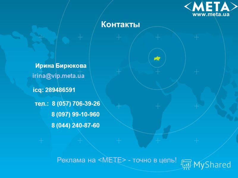 Контакты Реклама на - точно в цель! irina@vip.meta.ua icq: 289486591 Ирина Бирюкова тел.: 8 (057) 706-39-26 8 (097) 99-10-960 8 (044) 240-87-60