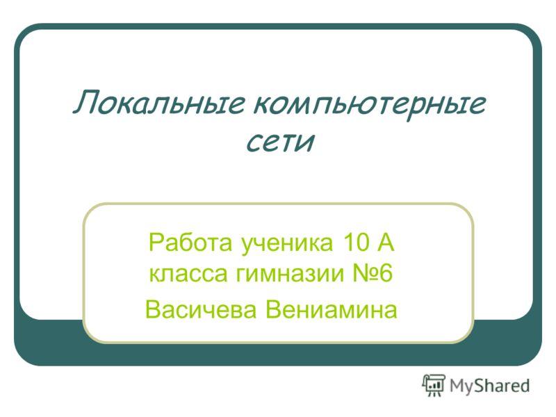 Локальные компьютерные сети Работа ученика 10 А класса гимназии 6 Васичева Вениамина
