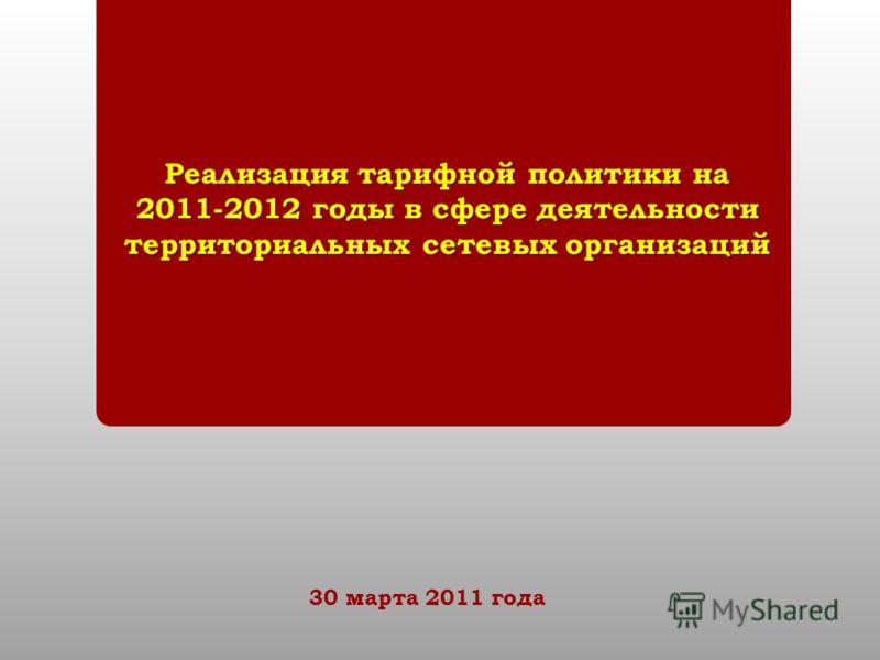Реализация тарифной политики на 2011-2012 годы в сфере деятельности территориальных сетевых организаций 30 марта 2011 года