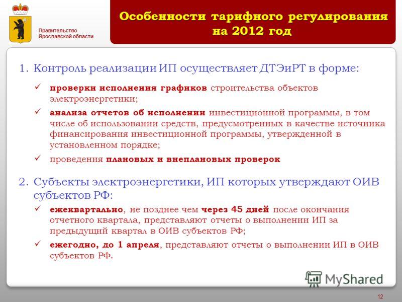 Правительство Ярославской области 12 1.Контроль реализации ИП осуществляет ДТЭиРТ в форме: проверки исполнения графиков строительства объектов электроэнергетики; анализа отчетов об исполнении инвестиционной программы, в том числе об использовании сре