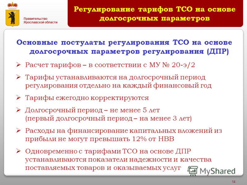 Правительство Ярославской области 14 Основные постулаты регулирования ТСО на основе долгосрочных параметров регулирования (ДПР) Регулирование тарифов ТСО на основе долгосрочных параметров Расчет тарифов – в соответствии с МУ 20-э/2 Тарифы устанавлива