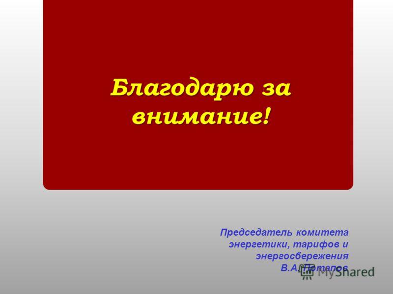 Благодарю за внимание! Председатель комитета энергетики, тарифов и энергосбережения В.А. Потапов