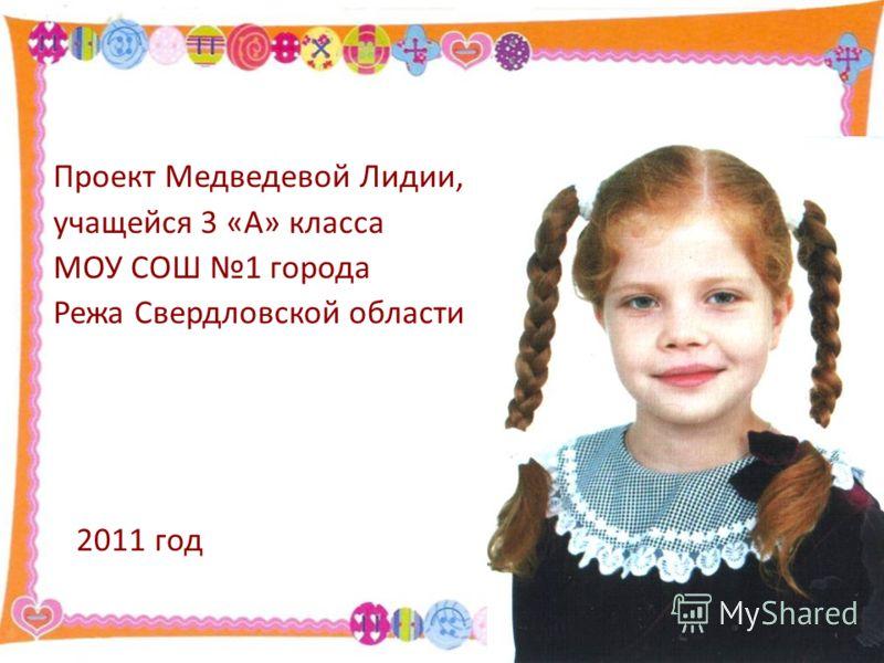 Проект Медведевой Лидии, учащейся 3 «А» класса МОУ СОШ 1 города Режа Свердловской области 2011 год