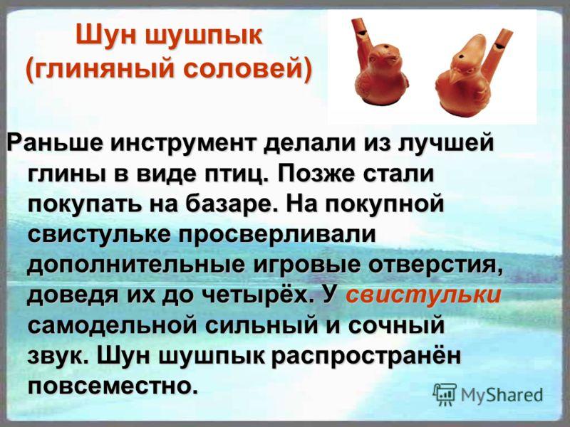Шун шушпык (глиняный соловей) Раньше инструмент делали из лучшей глины в виде птиц. Позже стали покупать на базаре. На покупной свистульке просверливали дополнительные игровые отверстия, доведя их до четырёх. У свистульки самодельной сильный и сочный