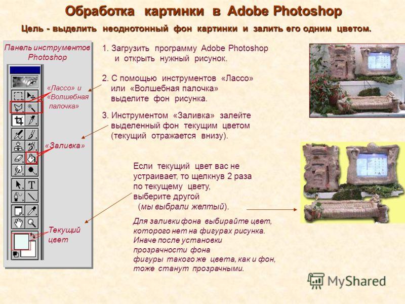 Панель инструментов Photoshop 1. Загрузить программу Adobe Photoshop и открыть нужный рисунок. Обработка картинки в Adobe Photoshop Цель - выделить неоднотонный фон картинки и залить его одним цветом. «Лассо» и «Волшебная палочка» 2. С помощью инстру