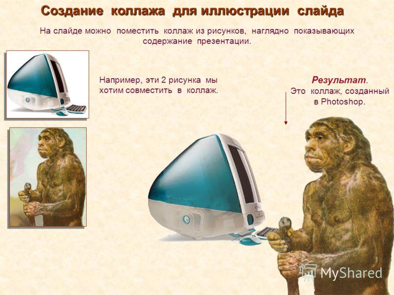 Создание коллажа для иллюстрации слайда На слайде можно поместить коллаж из рисунков, наглядно показывающих содержание презентации. Результат. Это коллаж, созданный в Photoshop. Например, эти 2 рисунка мы хотим совместить в коллаж.