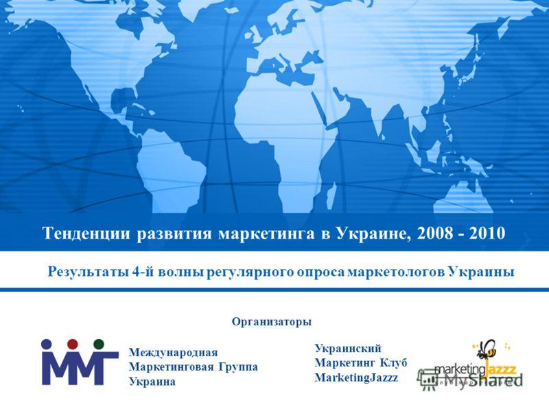 Тенденции развития маркетинга в Украине, 2008 - 2010 Результаты 4-й волны регулярного опроса маркетологов Украины Международная Маркетинговая Группа Украина Украинский Маркетинг Клуб MarketingJazzz Организаторы