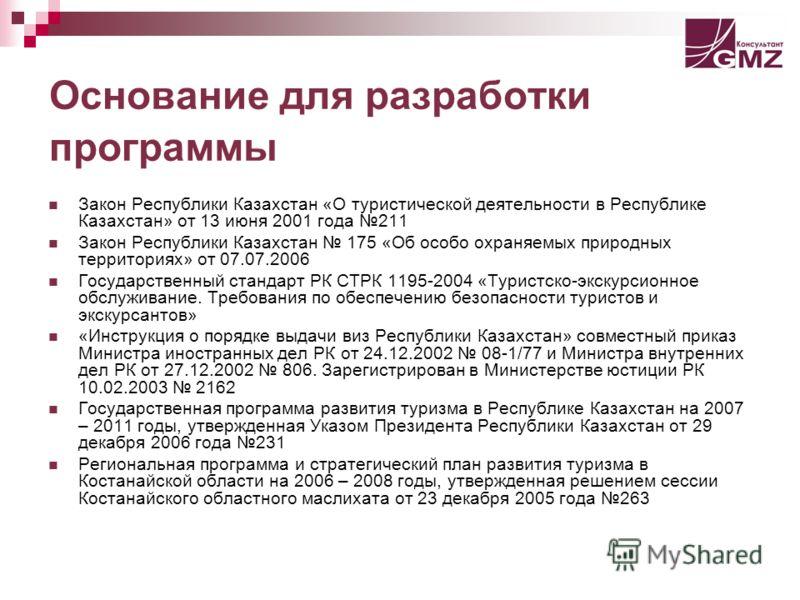 Основание для разработки программы Закон Республики Казахстан «О туристической деятельности в Республике Казахстан» от 13 июня 2001 года 211 Закон Республики Казахстан 175 «Об особо охраняемых природных территориях» от 07.07.2006 Государственный стан