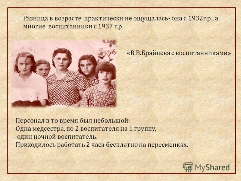 Разница в возрасте практически не ощущалась- она с 1932г.р., а многие воспитанники с 1937 г.р. « В.В.Брайцева с воспитанниками » Персонал в то время был небольшой: Одна медсестра, по 2 воспитателя на 1 группу, один ночной воспитатель. Приходилось раб