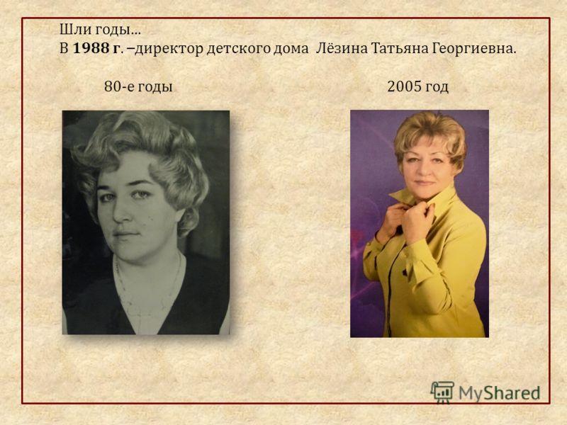 Шли годы … В 1988 г. – директор детского дома Лёзина Татьяна Георгиевна. 80-е годы 2005 год