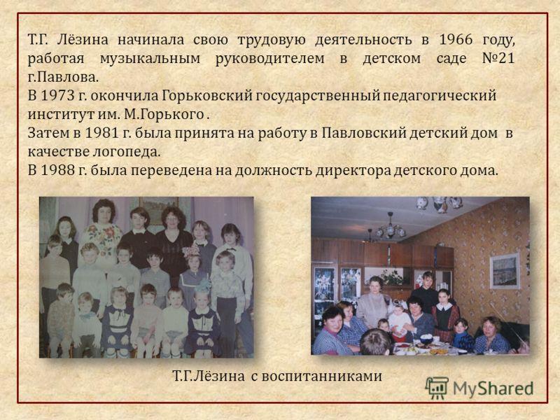 Т.Г. Лёзина начинала свою трудовую деятельность в 1966 году, работая музыкальным руководителем в детском саде 21 г.Павлова. В 1973 г. окончила Горьковский государственный педагогический институт им. М.Горького. Затем в 1981 г. была принята на работу
