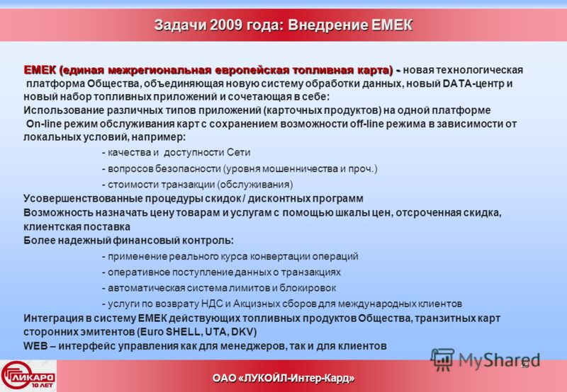 23 ОАО «ЛУКОЙЛ-Интер-Кард» Задачи 2009 года: Внедрение ЕМЕК ЕМЕК (единая межрегиональная европейская топливная карта) - ЕМЕК (единая межрегиональная европейская топливная карта) - новая технологическая платформа Общества, объединяющая новую систему о