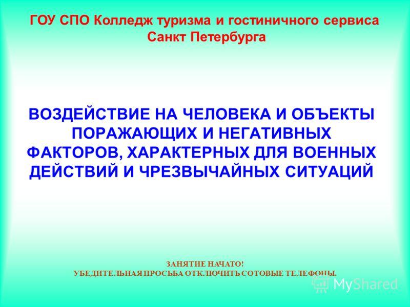 ВОЗДЕЙСТВИЕ НА ЧЕЛОВЕКА И ОБЪЕКТЫ ПОРАЖАЮЩИХ И НЕГАТИВНЫХ ФАКТОРОВ, ХАРАКТЕРНЫХ ДЛЯ ВОЕННЫХ ДЕЙСТВИЙ И ЧРЕЗВЫЧАЙНЫХ СИТУАЦИЙ ГОУ СПО Колледж туризма и гостиничного сервиса Санкт Петербурга ЗАНЯТИЕ НАЧАТО! УБЕДИТЕЛЬНАЯ ПРОСЬБА ОТКЛЮЧИТЬ СОТОВЫЕ ТЕЛЕФО