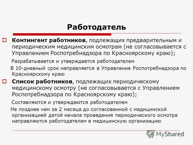 Работодатель Контингент работников, подлежащих предварительным и периодическим медицинским осмотрам (не согласовывается с Управлением Роспотребнадзора по Красноярскому краю); Разрабатывается и утверждается работодателем В 10-дневный срок направляется