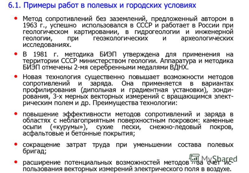 Метод сопротивлений без заземлений, предложенный автором в 1963 г., успешно использовался в СССР и работает в России при геологическом картировании, в гидрогеологии и инженерной геологии, при геоэкологических и археологических исследованиях. Метод со