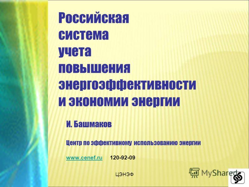 ЦЭНЭФ Российская система учета повышения энергоэффективности и экономии энергии И. Башмаков Центр по эффективному использованию энергии www.cenef.ruwww.cenef.ru 120-92-09