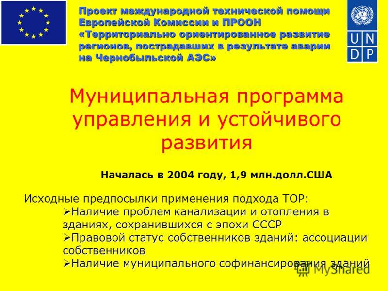Проект международной технической помощи Европейской Комиссии и ПРООН «Территориально ориентированное развитие регионов, пострадавших в результате аварии на Чернобыльской АЭС» Муниципальная программа управления и устойчивого развития Началась в 2004 г