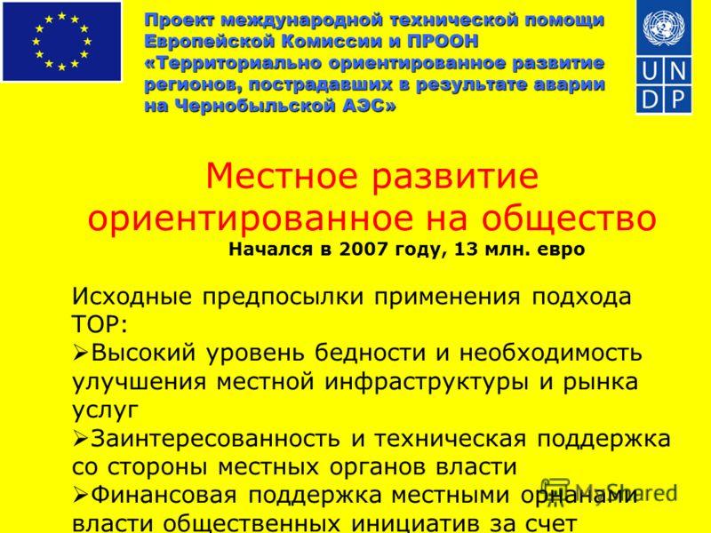Проект международной технической помощи Европейской Комиссии и ПРООН «Территориально ориентированное развитие регионов, пострадавших в результате аварии на Чернобыльской АЭС» Местное развитие ориентированное на общество Начался в 2007 году, 13 млн. е